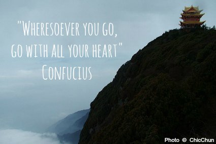 Wheresoever you go, go with all your heart - Confucius