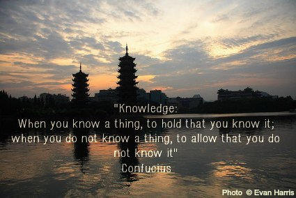Knowledge:  when you know a thing, to hold that you know it; and when you do not know a thing, to allow that you do not know it - Confucius